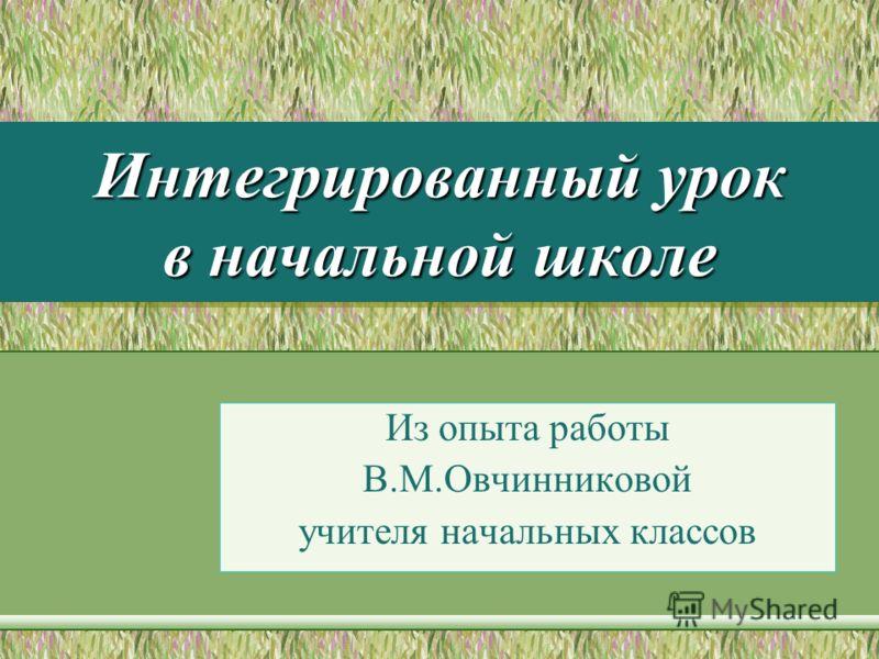 Интегрированный урок в начальной школе Из опыта работы В.М.Овчинниковой учителя начальных классов