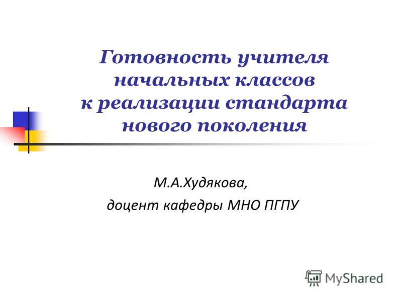 Готовность учителя начальных классов к реализации стандарта нового поколения М.А.Худякова, доцент кафедры МНО ПГПУ