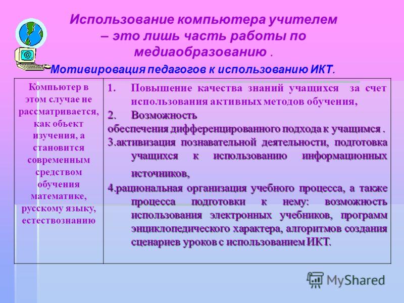 Использование компьютера учителем – это лишь часть работы по медиаобразованию. Компьютер в этом случае не рассматривается, как объект изучения, а становится современным средством обучения математике, русскому языку, естествознанию 1.Повышение качеств