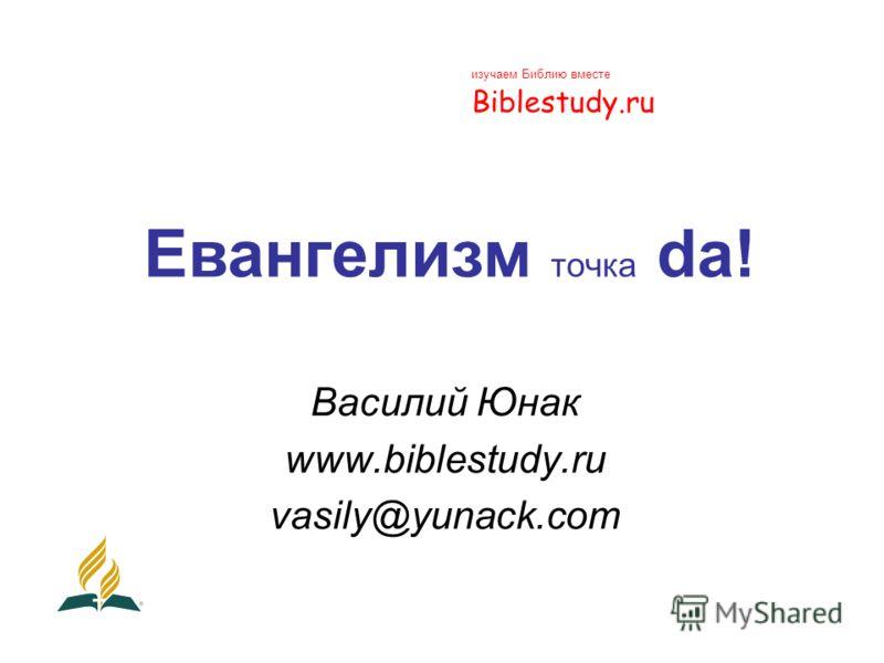 Евангелизм точка da! Василий Юнак www.biblestudy.ru vasily@yunack.com изучаем Библию вместе Biblestudy.ru