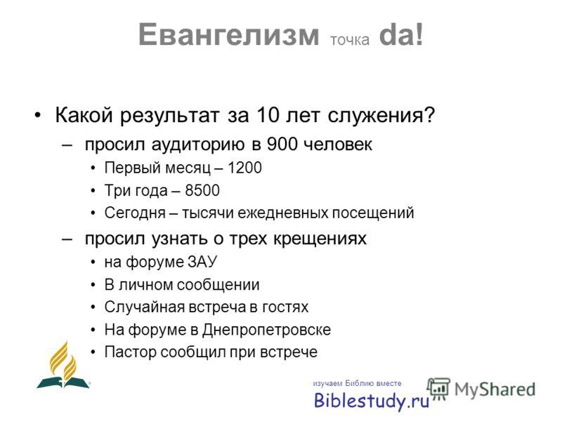 Евангелизм точка da! Какой результат за 10 лет служения? – просил аудиторию в 900 человек Первый месяц – 1200 Три года – 8500 Сегодня – тысячи ежедневных посещений – просил узнать о трех крещениях на форуме ЗАУ В личном сообщении Случайная встреча в