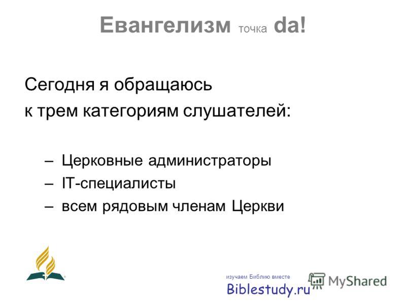 Евангелизм точка da! Сегодня я обращаюсь к трем категориям слушателей: – Церковные администраторы – IТ-специалисты – всем рядовым членам Церкви изучаем Библию вместе Biblestudy.ru
