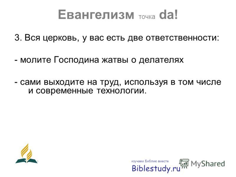 Евангелизм точка da! 3. Вся церковь, у вас есть две ответственности: - молите Господина жатвы о делателях - сами выходите на труд, используя в том числе и современные технологии. изучаем Библию вместе Biblestudy.ru