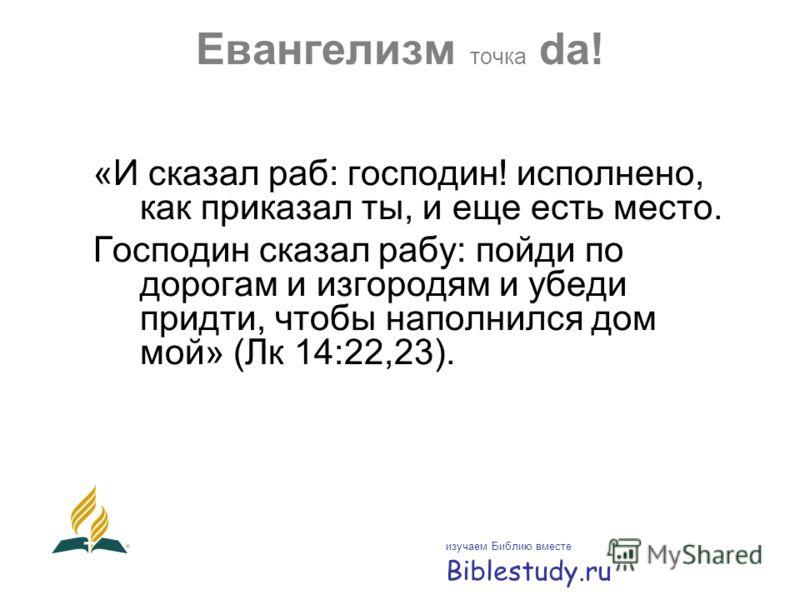 Евангелизм точка da! «И сказал раб: господин! исполнено, как приказал ты, и еще есть место. Господин сказал рабу: пойди по дорогам и изгородям и убеди придти, чтобы наполнился дом мой» (Лк 14:22,23). изучаем Библию вместе Biblestudy.ru