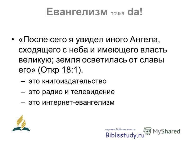 Евангелизм точка da! «После сего я увидел иного Ангела, сходящего с неба и имеющего власть великую; земля осветилась от славы его» (Откр 18:1). – это книгоиздательство – это радио и телевидение – это интернет-евангелизм изучаем Библию вместе Biblestu