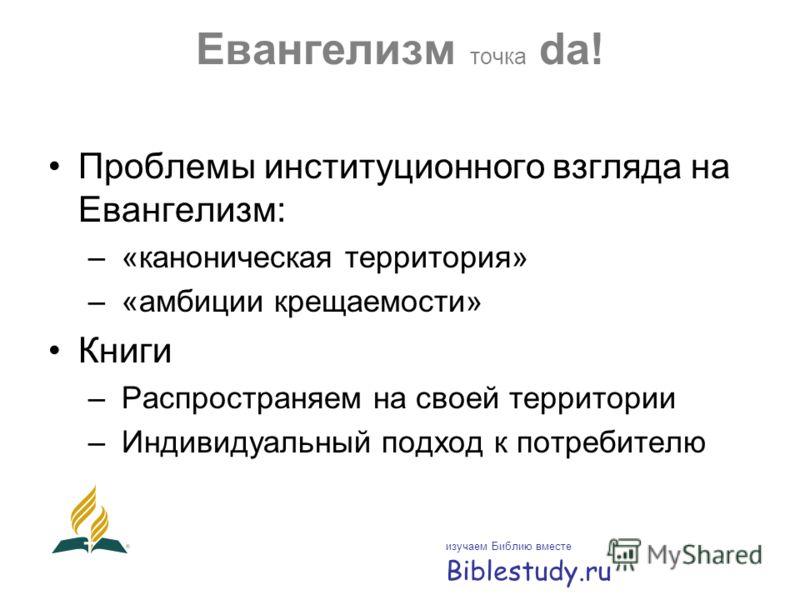 Евангелизм точка da! Проблемы институционного взгляда на Евангелизм: – «каноническая территория» – «амбиции крещаемости» Книги – Распространяем на своей территории – Индивидуальный подход к потребителю изучаем Библию вместе Biblestudy.ru