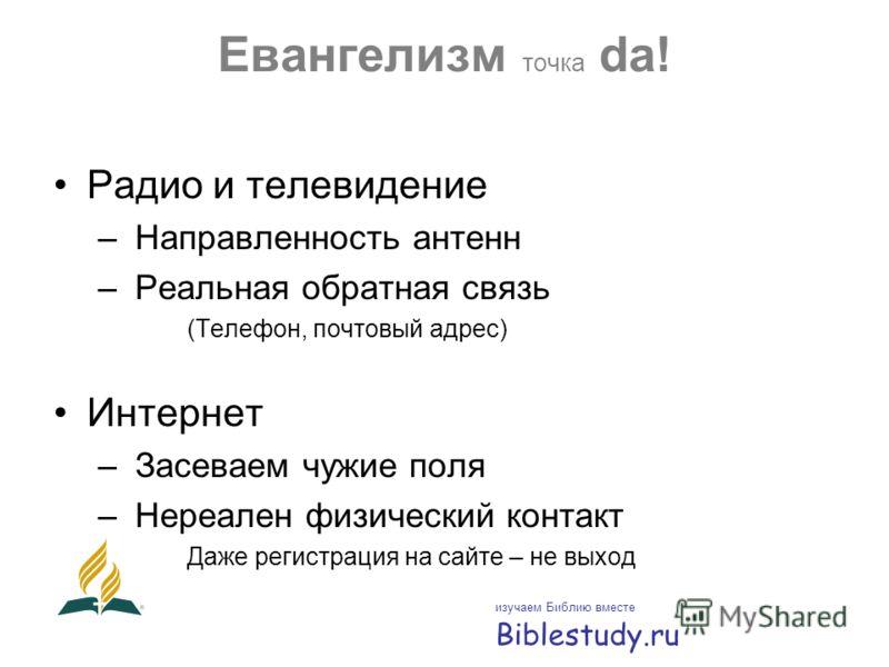 Евангелизм точка da! Радио и телевидение – Направленность антенн – Реальная обратная связь (Телефон, почтовый адрес) Интернет – Засеваем чужие поля – Нереален физический контакт Даже регистрация на сайте – не выход изучаем Библию вместе Biblestudy.ru
