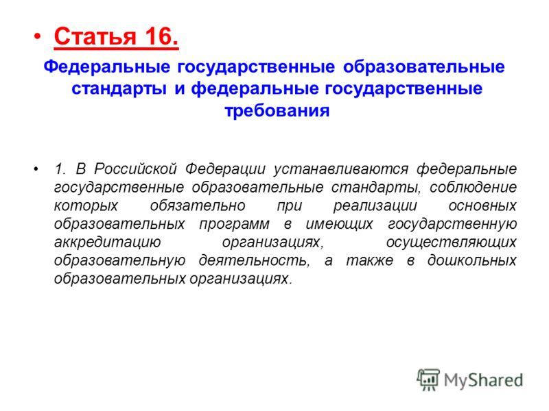 Статья 16. Федеральные государственные образовательные стандарты и федеральные государственные требования 1. В Российской Федерации устанавливаются федеральные государственные образовательные стандарты, соблюдение которых обязательно при реализации о