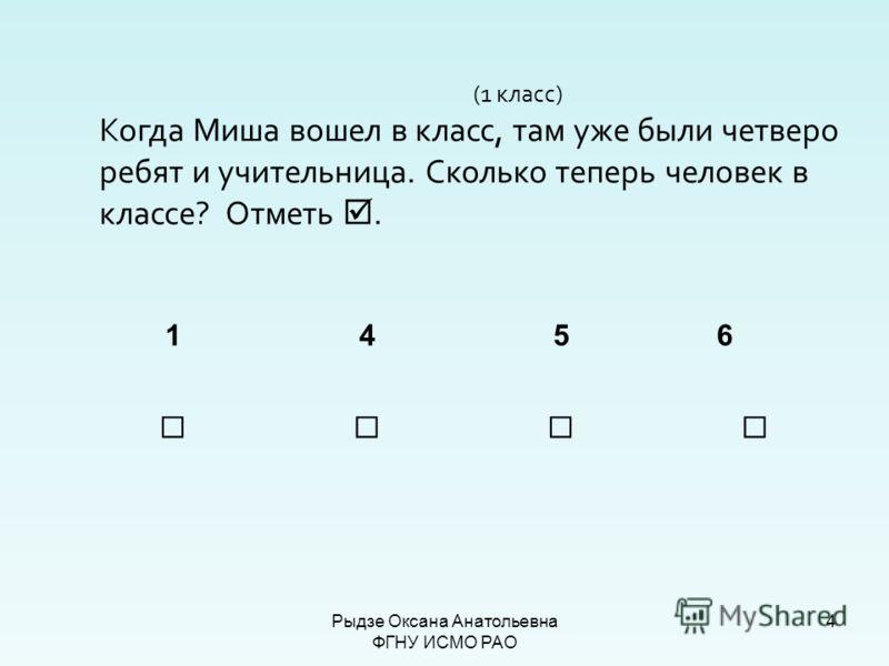 4 (1 класс) Когда Миша вошел в класс, там уже были четверо ребят и учительница. Сколько теперь человек в классе? Отметь. 145 6 Рыдзе Оксана Анатольевна ФГНУ ИСМО РАО