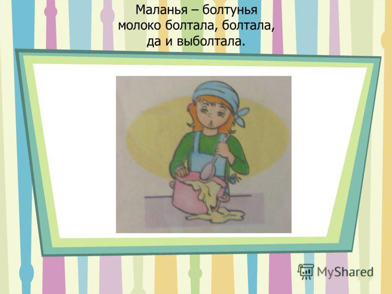 Маланья – болтунья молоко болтала, болтала, да и выболтала.