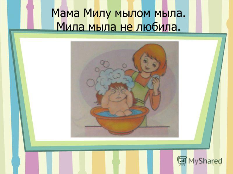 Мама Милу мылом мыла. Мила мыла не любила.
