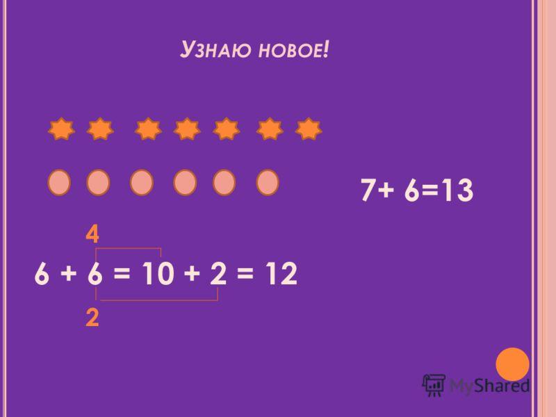 У ЗНАЮ НОВОЕ ! 7+ 6=13 4 6 + 6 = 10 + 2 = 12 2