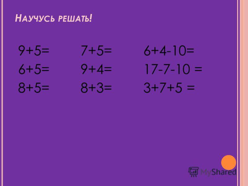 Н АУЧУСЬ РЕШАТЬ ! 9+5= 7+5= 6+4-10= 6+5= 9+4= 17-7-10 = 8+5= 8+3= 3+7+5 = 15
