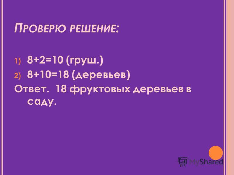П РОВЕРЮ РЕШЕНИЕ : 1) 8+2=10 (груш.) 2) 8+10=18 (деревьев) Ответ. 18 фруктовых деревьев в саду.