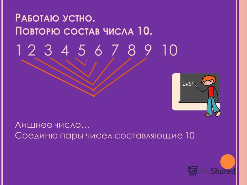 Р АБОТАЮ УСТНО. П ОВТОРЮ СОСТАВ ЧИСЛА 10. 1 2 3 4 5 6 7 8 9 10 Лишнее число… Соединю пары чисел составляющие 10