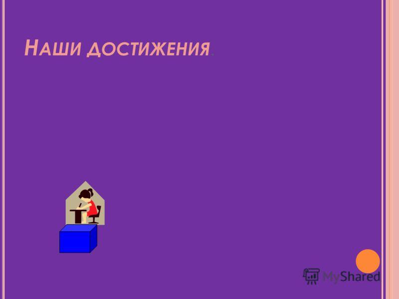 Н АШИ ДОСТИЖЕНИЯ.