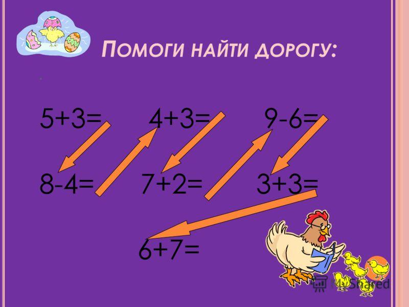 П ОМОГИ НАЙТИ ДОРОГУ :. 5+3= 4+3= 9-6= 8-4= 7+2= 3+3= 6+7=