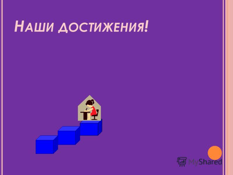 Н АШИ ДОСТИЖЕНИЯ !