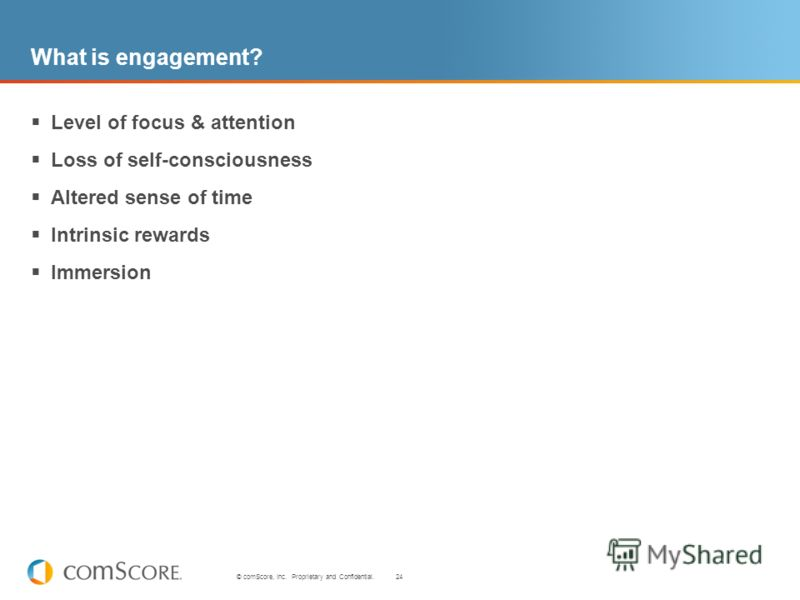 24 © comScore, Inc. Proprietary and Confidential. What is engagement? Level of focus & attention Loss of self-consciousness Altered sense of time Intrinsic rewards Immersion
