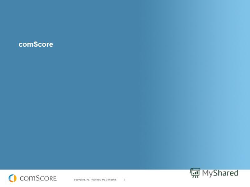 3 © comScore, Inc. Proprietary and Confidential. comScore
