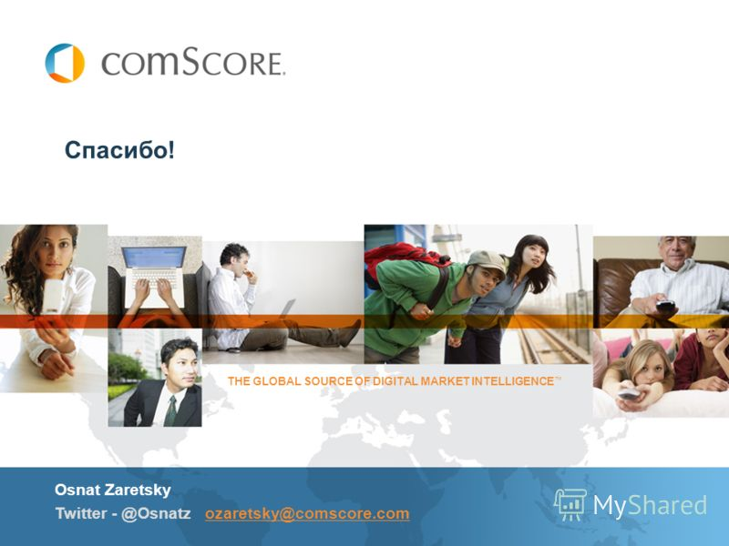 Спасибо! Osnat Zaretsky Twitter - @Osnatz ozaretsky@comscore.comozaretsky@comscore.com THE GLOBAL SOURCE OF DIGITAL MARKET INTELLIGENCE