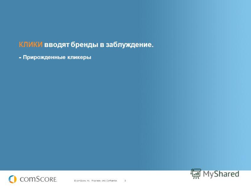 8 © comScore, Inc. Proprietary and Confidential. КЛИКИ вводят бренды в заблуждение. - Прирожденные кликеры