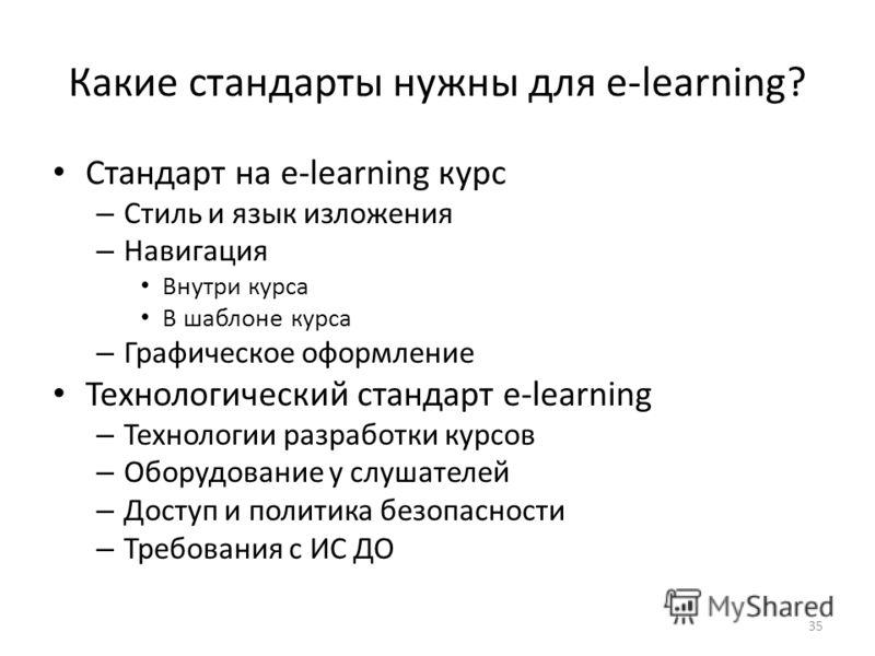 Какие стандарты нужны для e-learning? Стандарт на e-learning курс – Стиль и язык изложения – Навигация Внутри курса В шаблоне курса – Графическое оформление Технологический стандарт e-learning – Технологии разработки курсов – Оборудование у слушателе