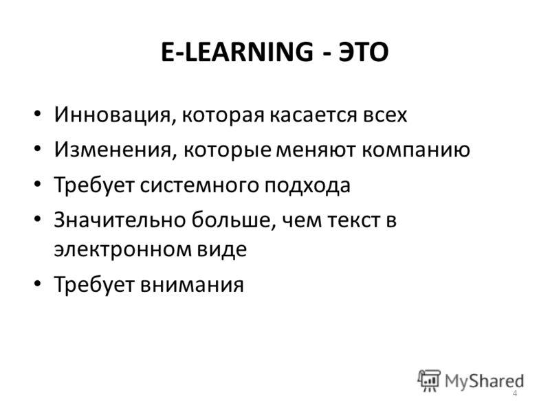 E-LEARNING - ЭТО Инновация, которая касается всех Изменения, которые меняют компанию Требует системного подхода Значительно больше, чем текст в электронном виде Требует внимания 4