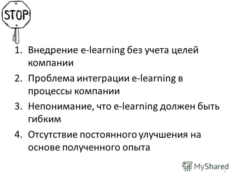 1.Внедрение e-learning без учета целей компании 2.Проблема интеграции e-learning в процессы компании 3.Непонимание, что e-learning должен быть гибким 4.Отсутствие постоянного улучшения на основе полученного опыта 7