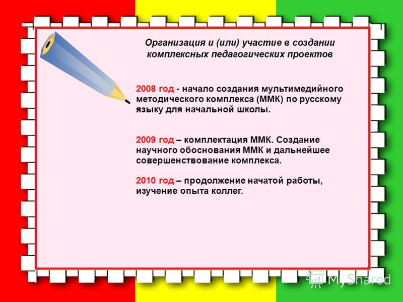 2008 год - начало создания мультимедийного методического комплекса (ММК) по русскому языку для начальной школы. 2009 год – комплектация ММК. Создание научного обоснования ММК и дальнейшее совершенствование комплекса. 2010 год – продолжение начатой ра