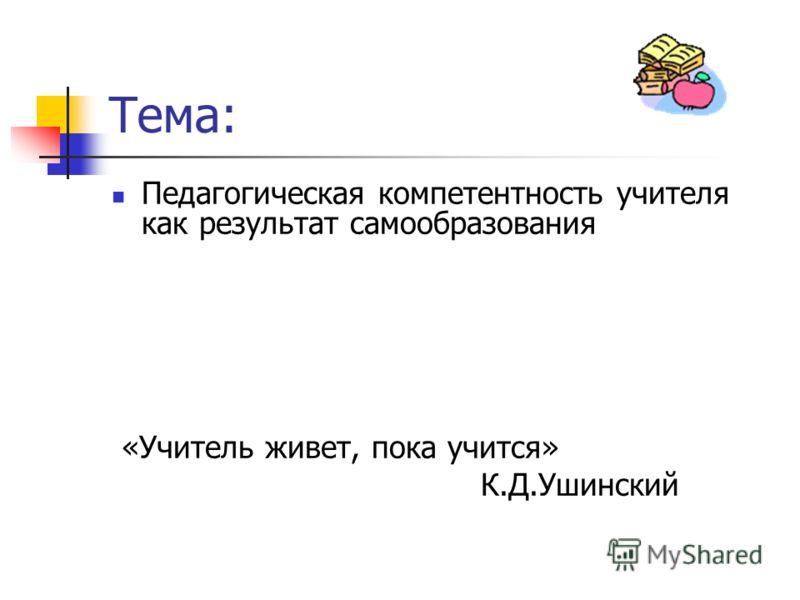 Тема: Педагогическая компетентность учителя как результат самообразования «Учитель живет, пока учится» К.Д.Ушинский