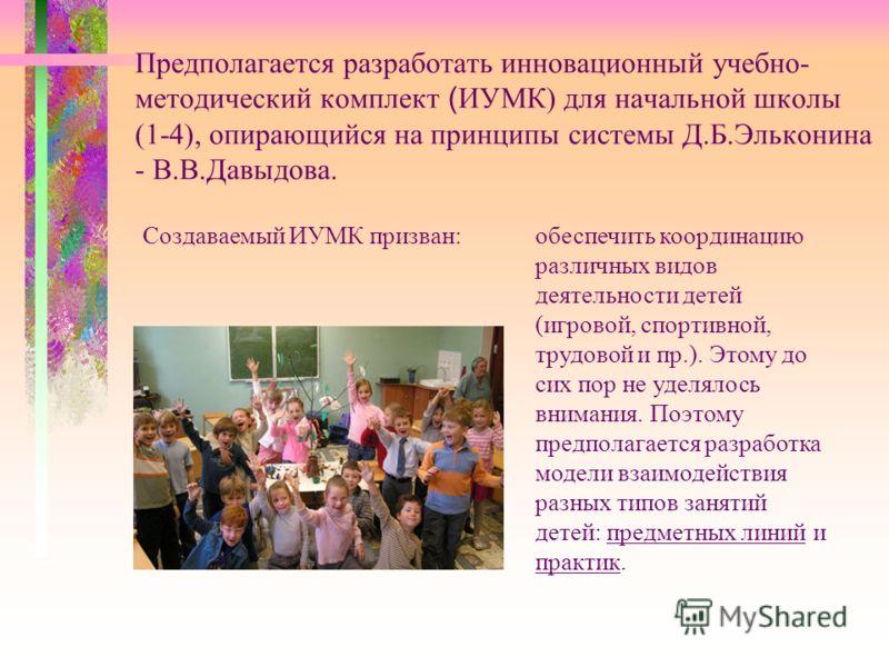 Предполагается разработать инновационный учебно- методический комплект ( ИУМК) для начальной школы (1-4), опирающийся на принципы системы Д.Б.Эльконина - В.В.Давыдова. обеспечить координацию различных видов деятельности детей (игровой, спортивной, тр