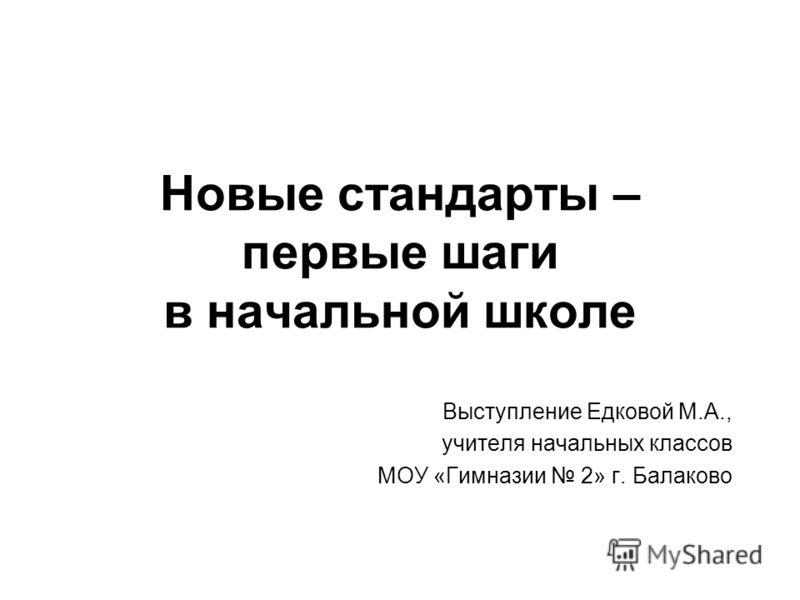 Новые стандарты – первые шаги в начальной школе Выступление Едковой М.А., учителя начальных классов МОУ «Гимназии 2» г. Балаково