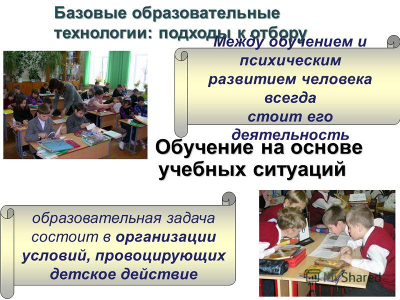 Обучение на основе учебных ситуаций Обучение на основе учебных ситуаций Между обучением и психическим развитием человека всегда стоит его деятельность образовательная задача состоит в организации условий, провоцирующих детское действие Базовые образо
