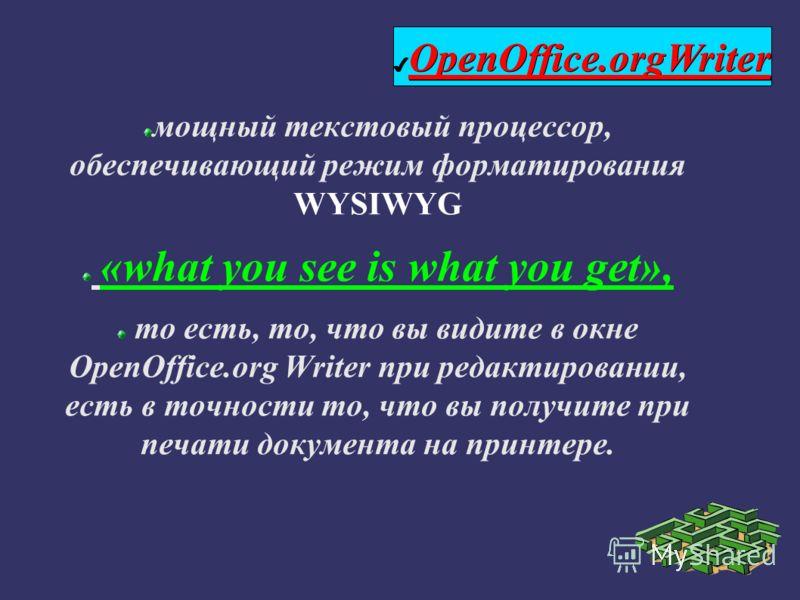 мощный текстовый процессор, обеспечивающий режим форматирования WYSIWYG «what you see is what you get», то есть, то, что вы видите в окне OpenOffice.org Writer при редактировании, есть в точности то, что вы получите при печати документа на принтере.