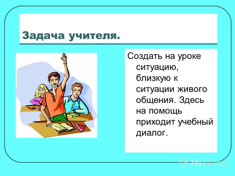 Задача учителя. Создать на уроке ситуацию, близкую к ситуации живого общения. Здесь на помощь приходит учебный диалог.