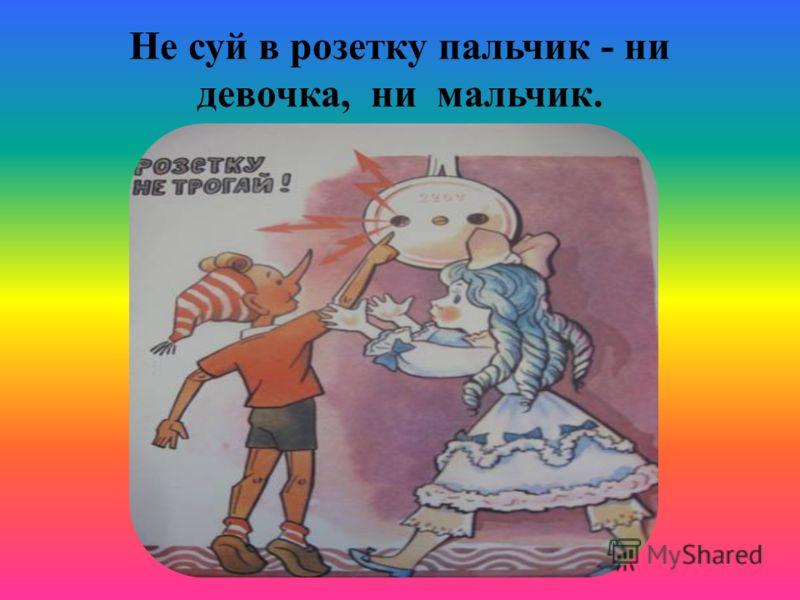 Не суй в розетку пальчик - ни девочка, ни мальчик.