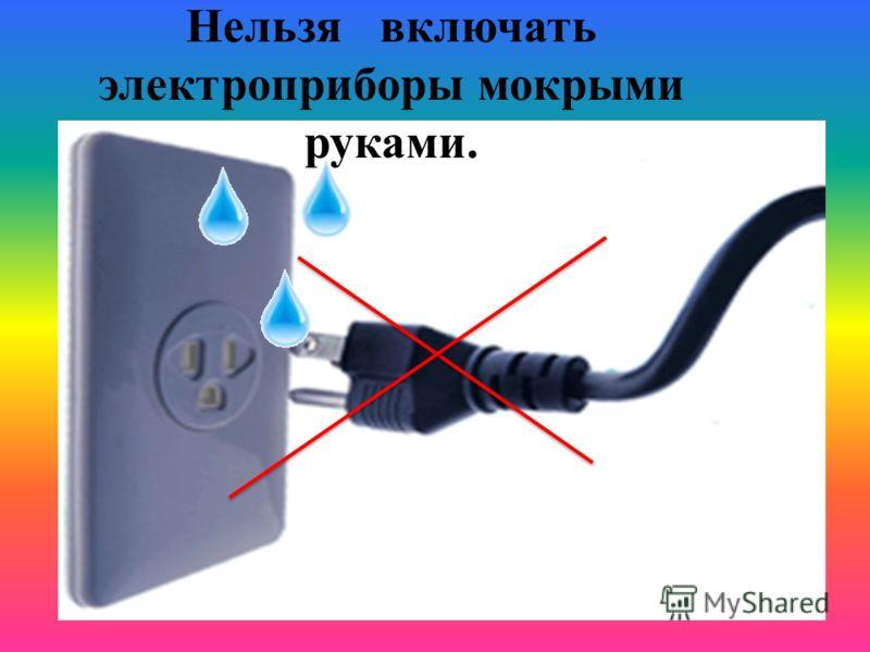 Нельзя включать электроприборы мокрыми руками.