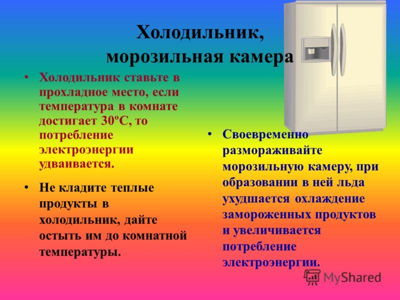 Холодильник, морозильная камера Холодильник ставьте в прохладное место, если температура в комнате достигает 30ºC, то потребление электроэнергии удваивается. Не кладите теплые продукты в холодильник, дайте остыть им до комнатной температуры. Своеврем