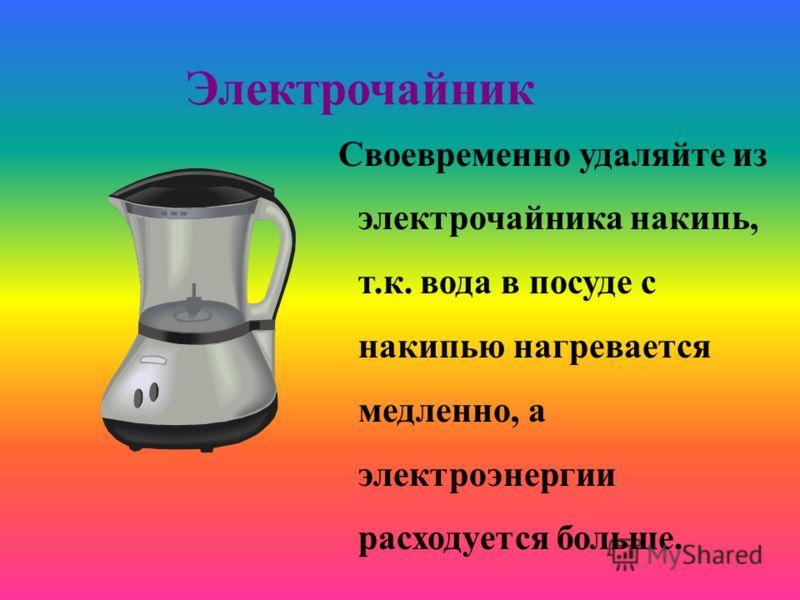 Электрочайник Своевременно удаляйте из электрочайника накипь, т.к. вода в посуде с накипью нагревается медленно, а электроэнергии расходуется больше.