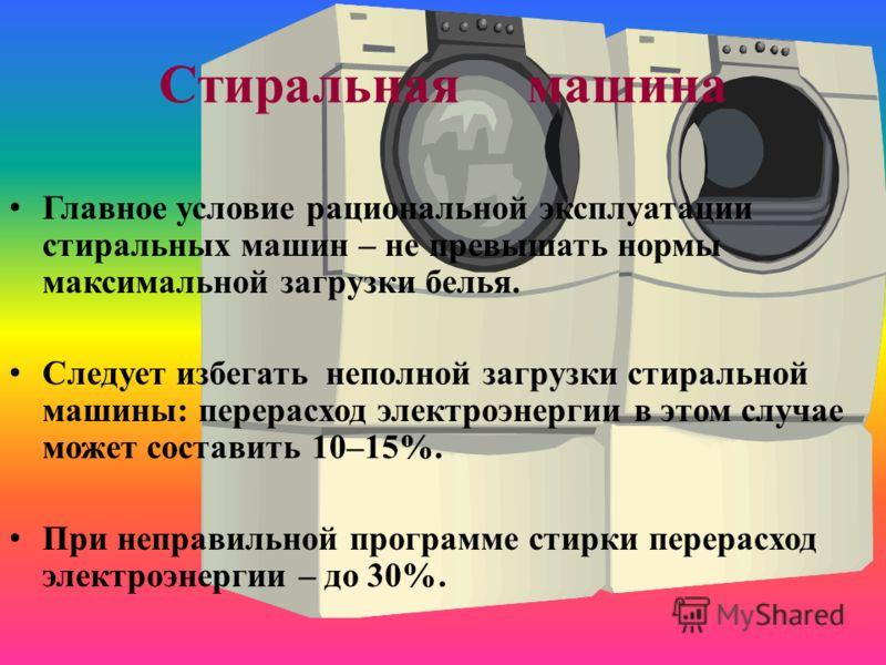 Стиральная машина Главное условие рациональной эксплуатации стиральных машин – не превышать нормы максимальной загрузки белья. Следует избегать неполной загрузки стиральной машины: перерасход электроэнергии в этом случае может составить 10–15%. При н