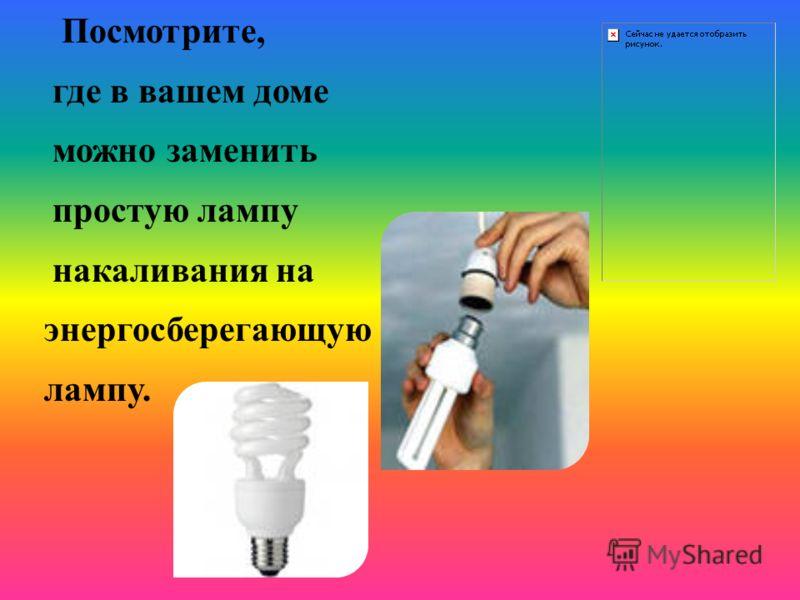 Посмотрите, где в вашем доме можно заменить простую лампу накаливания на энергосберегающую лампу.