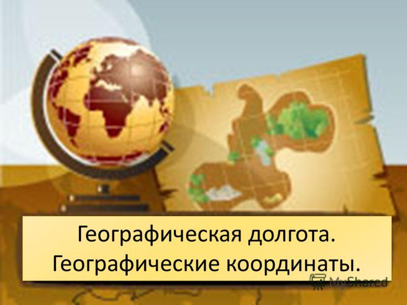Географическая долгота. Географические координаты. Географическая долгота. Географические координаты.