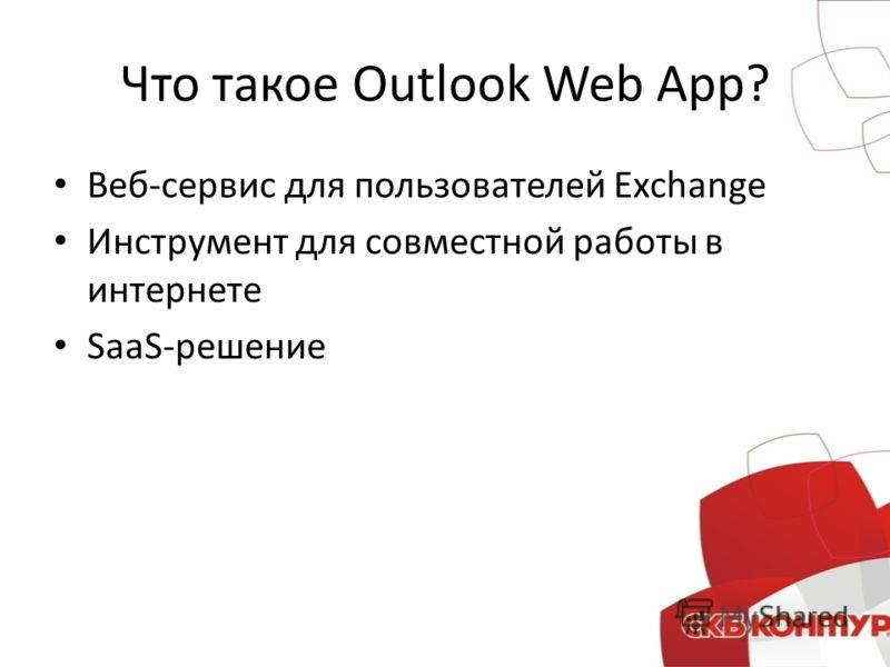 Что такое Outlook Web App? Веб-сервис для пользователей Exchange Инструмент для совместной работы в интернете SaaS-решение