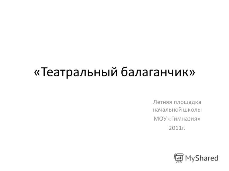 «Театральный балаганчик» Летняя площадка начальной школы МОУ «Гимназия» 2011г.