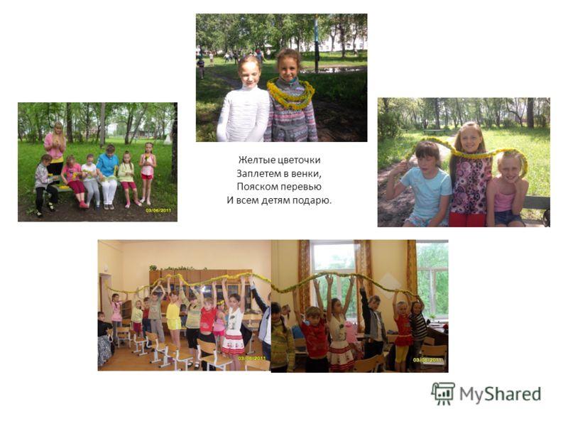 Желтые цветочки Заплетем в венки, Пояском перевью И всем детям подарю.