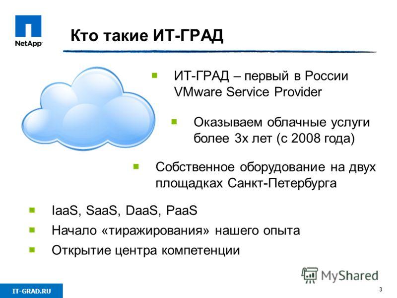 IT-GRAD.RU Кто такие ИТ-ГРАД 3 ИТ-ГРАД – первый в России VMware Service Provider Собственное оборудование на двух площадках Санкт-Петербурга Оказываем облачные услуги более 3х лет (с 2008 года) IaaS, SaaS, DaaS, PaaS Начало «тиражирования» нашего опы