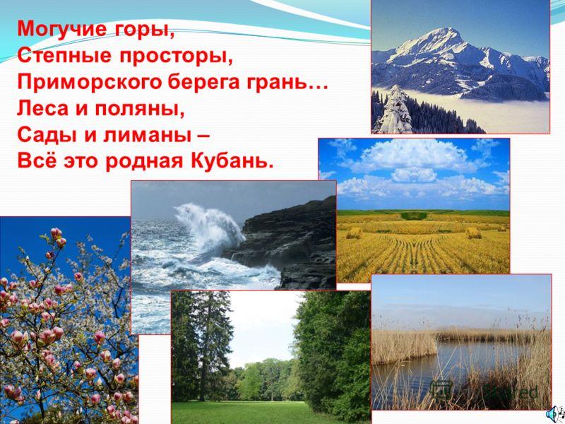 Могучие горы, Степные просторы, Приморского берега грань… Леса и поляны, Сады и лиманы – Всё это родная Кубань.
