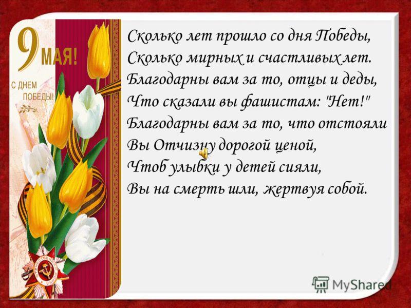 Сколько лет прошло со дня Победы, Сколько мирных и счастливых лет. Благодарны вам за то, отцы и деды, Что сказали вы фашистам: