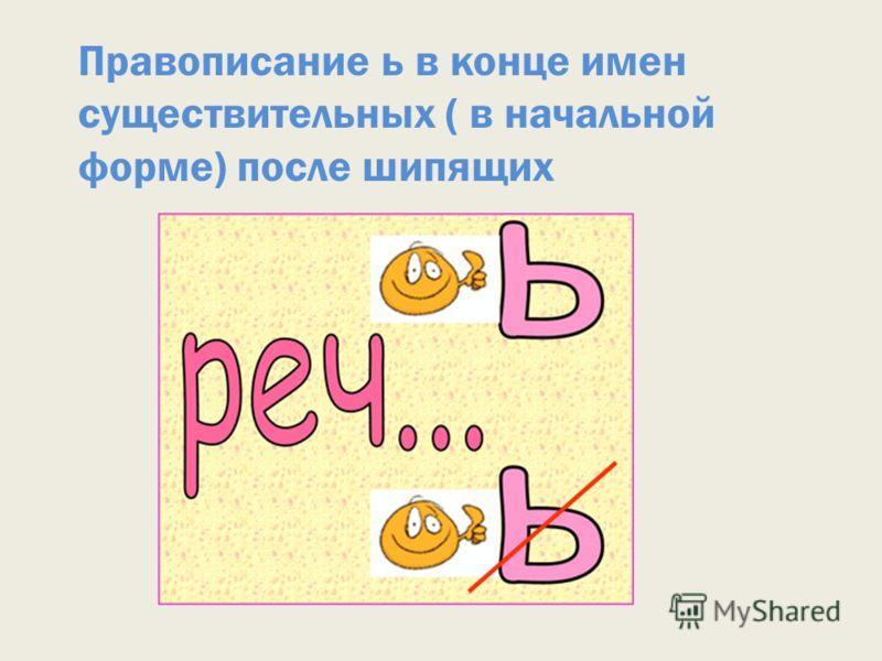 Правописание ь в конце имен существительных ( в начальной форме) после шипящих